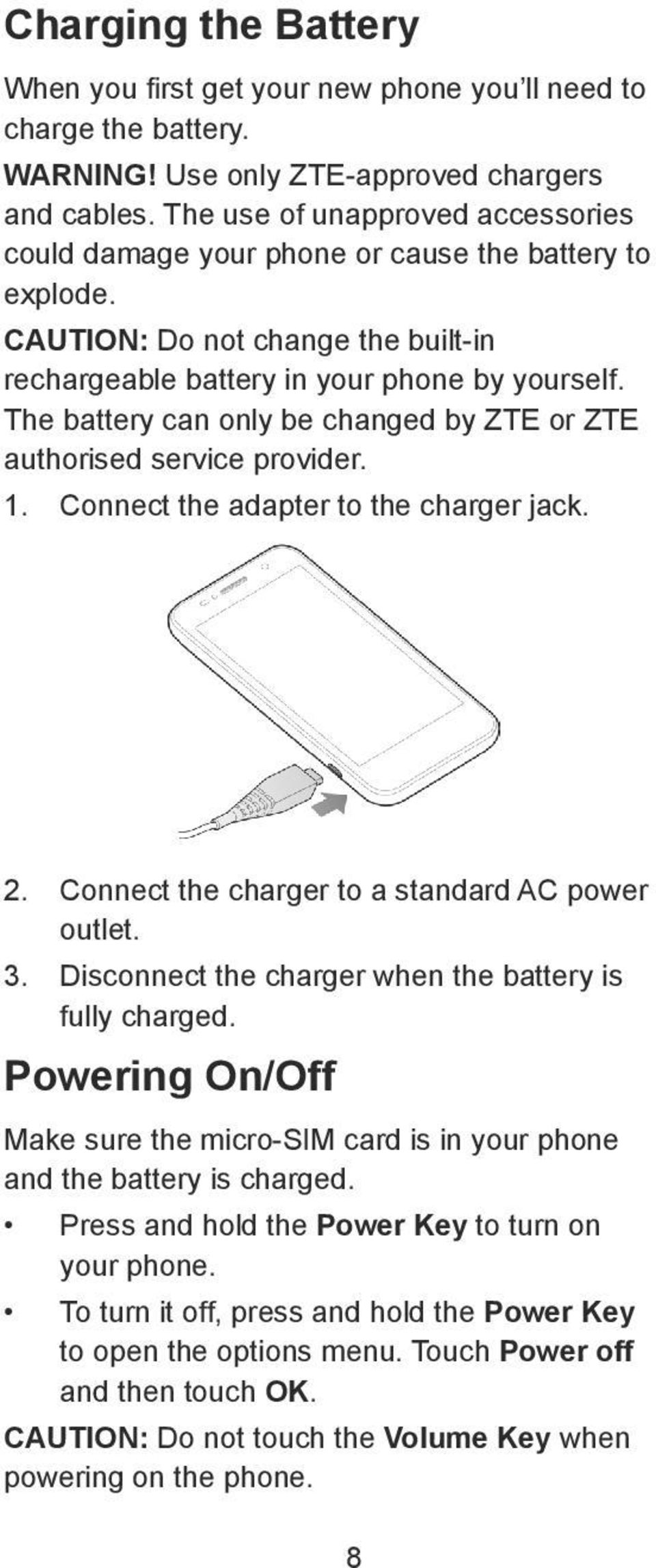The battery can only be changed by ZTE or ZTE authorised service provider. 1. Connect the adapter to the charger jack. 2. Connect the charger to a standard AC power outlet. 3.