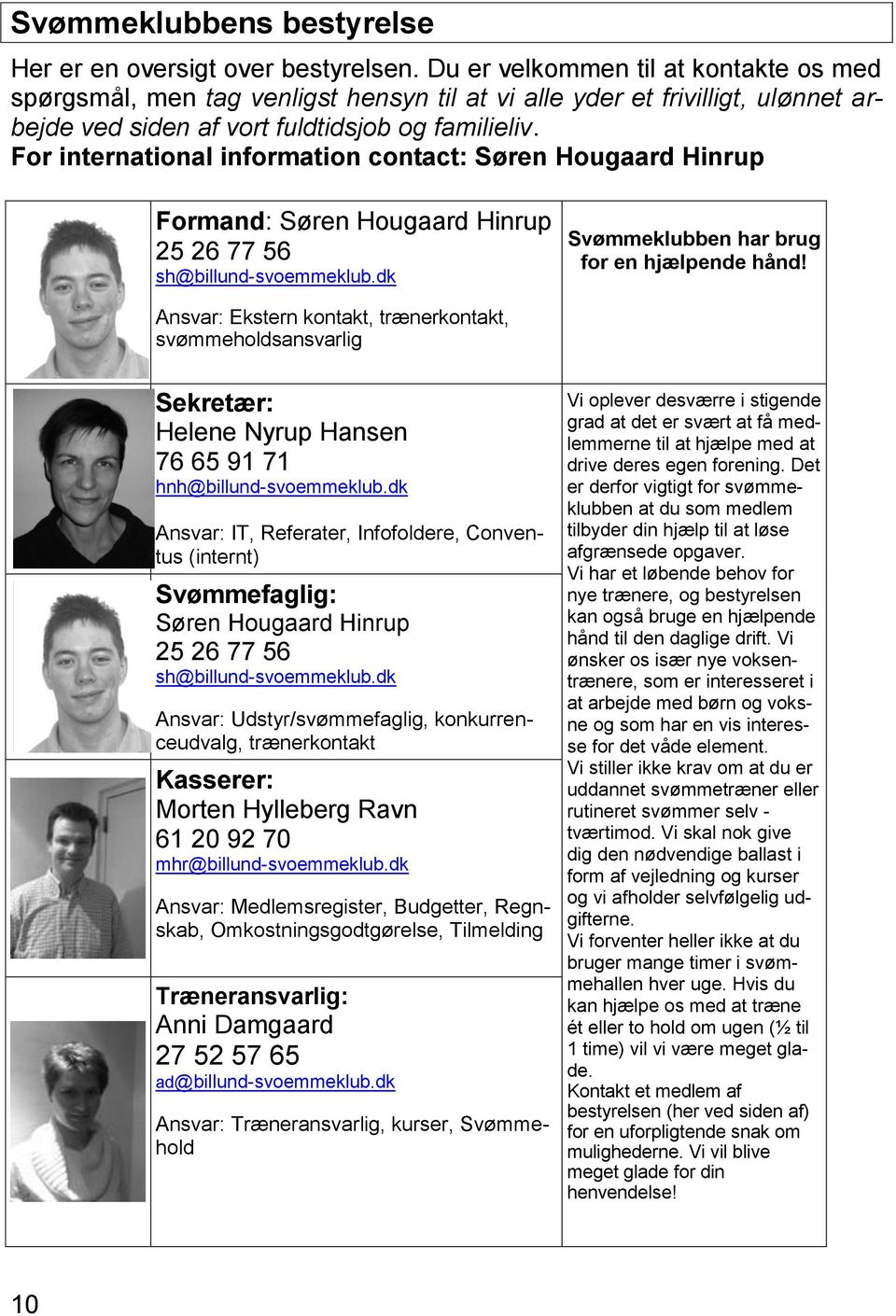 For international information contact: Søren Hougaard Hinrup Formand: Søren Hougaard Hinrup 25 26 77 56 sh@billund-svoemmeklub.dk Svømmeklubben har brug for en hjælpende hånd!