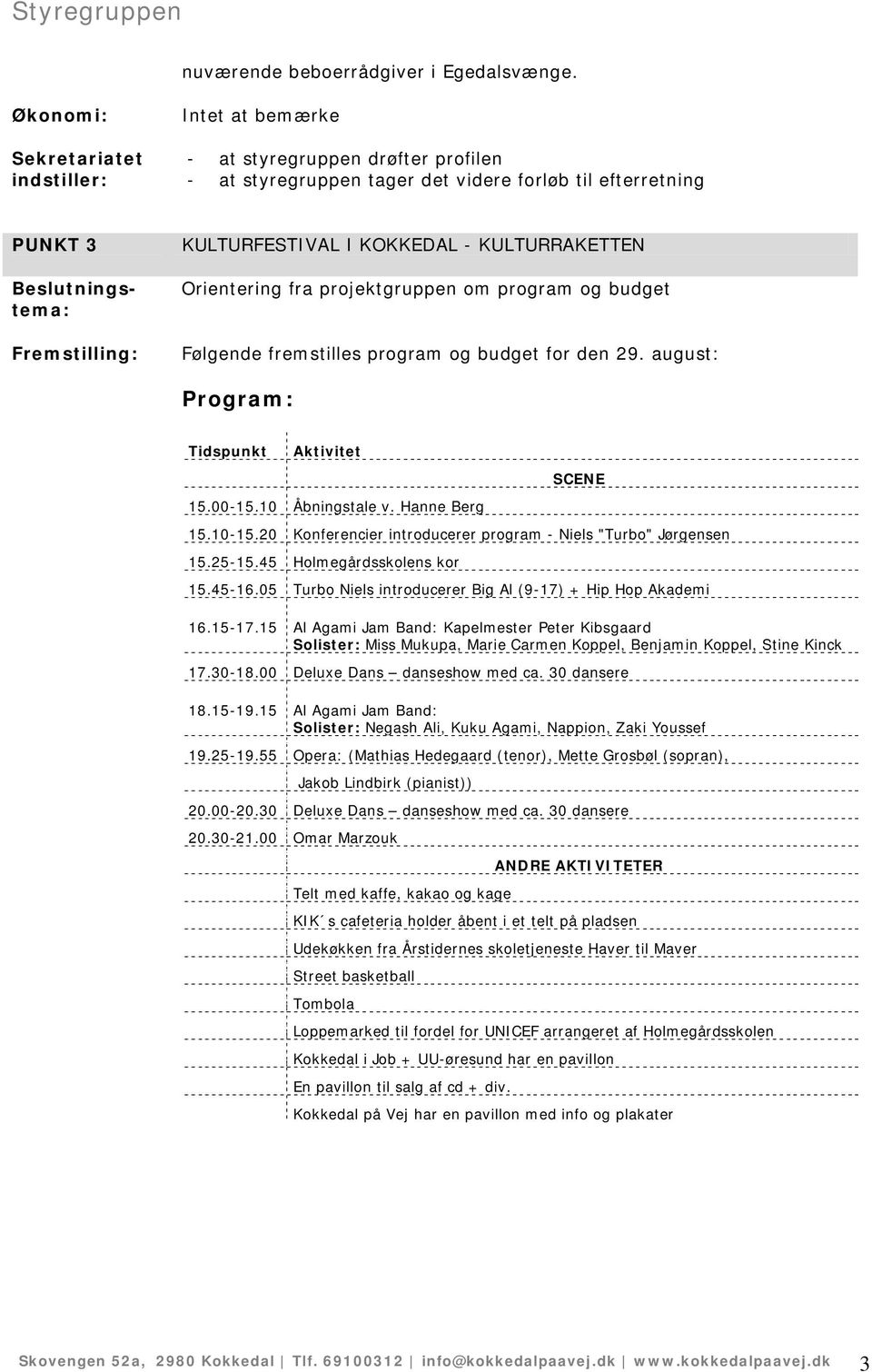 Følgende fremstilles program og budget for den 29. august: Program: Tidspunkt Aktivitet 15.00-15.10 Åbningstale v. Hanne Berg SCENE 15.10-15.