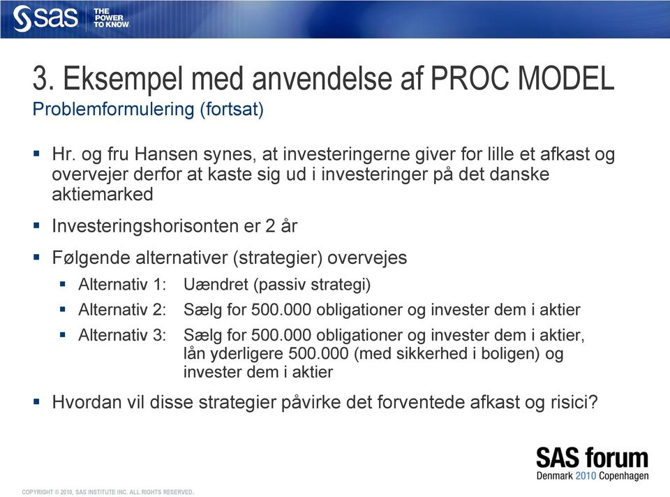Investeringshorisonten er 2 år Følgende alternativer (strategier) overvejes Alternativ 1: Alternativ 2: Alternativ 3: Uændret (passiv strategi) Sælg for