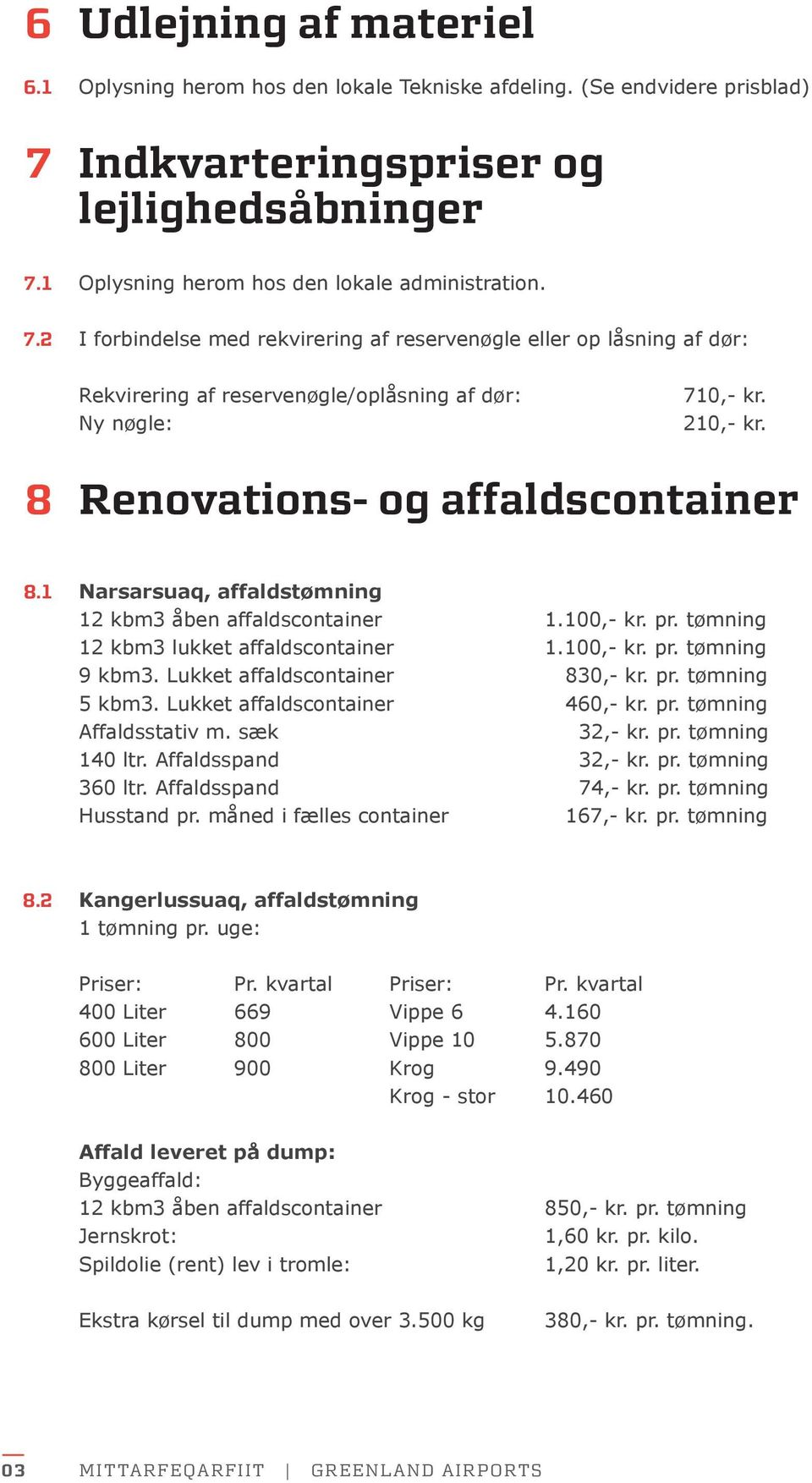 210,- kr. 8 Renovations- og affaldscontainer 8.1 Narsarsuaq, affaldstømning 12 kbm3 åben affaldscontainer 1.100,- kr. pr. tømning 12 kbm3 lukket affaldscontainer 1.100,- kr. pr. tømning 9 kbm3.