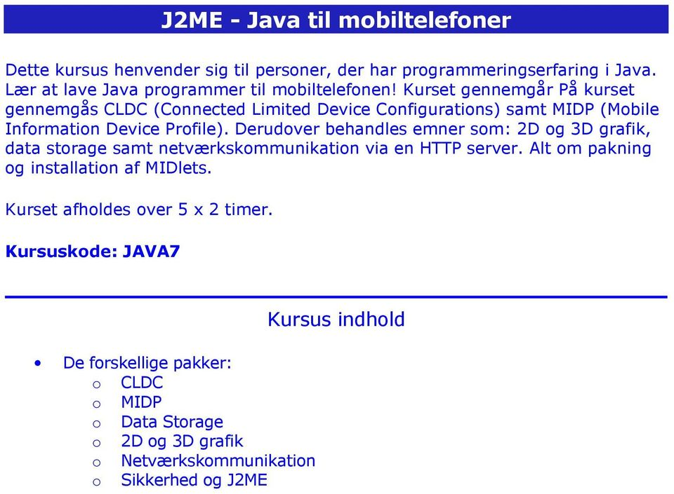 Kurset gennemgår På kurset gennemgås CLDC (Connected Limited Device Configurations) samt MIDP (Mobile Information Device Profile).