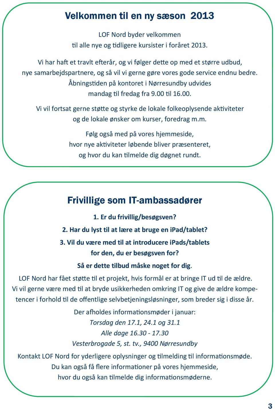 Frivillig som IT-ambassadørr 1. Er du frivillig/bsøgsvn? 2. Har du lyst til at lær at brug n ipad/tablt? 3. Vil du vær md til at introducr ipads/tablts for dn, du r bsøgsvn for?