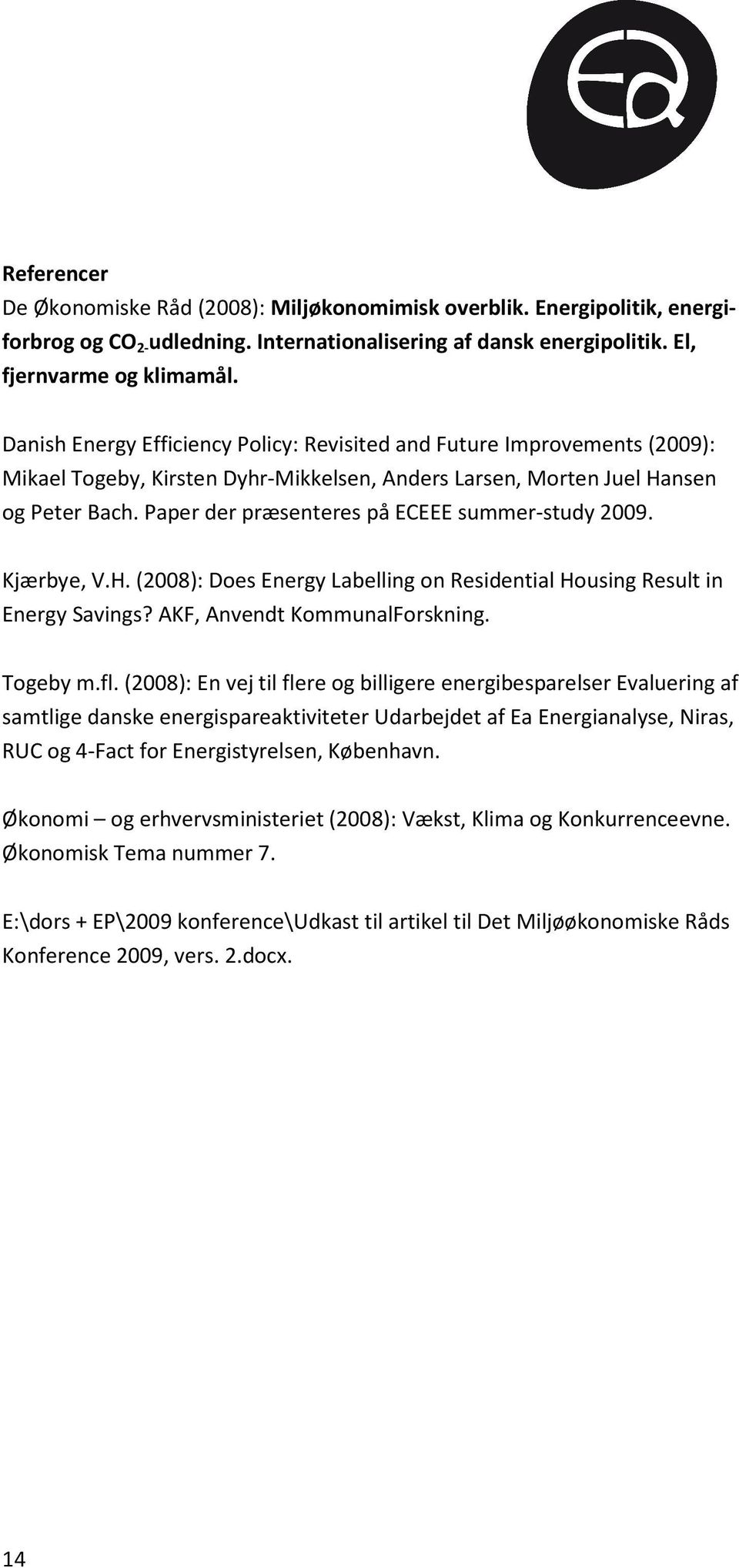 Paper der præsenteres på ECEEE summer-study 2009. Kjærbye, V.H. (2008): Does Energy Labelling on Residential Housing Result in Energy Savings? AKF, Anvendt KommunalForskning. Togeby m.fl.