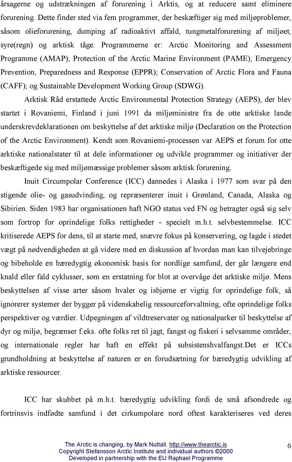 Programmerne er: Arctic Monitoring and Assessment Programme (AMAP); Protection of the Arctic Marine Environment (PAME); Emergency Prevention, Preparedness and Response (EPPR); Conservation of Arctic