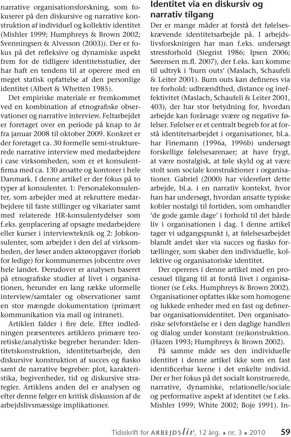 & Whetten 1985). Det empiriske materiale er fremkommet ved en kombination af etnografiske observationer og narrative interview.