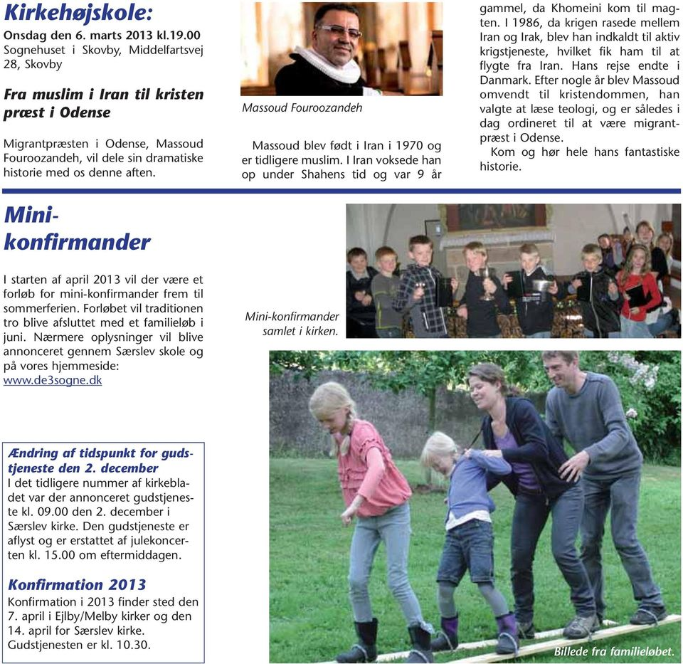Minikonfirmander I starten af april 2013 vil der være et forløb for mini-konfirmander frem til sommerferien. Forløbet vil traditionen tro blive afsluttet med et familieløb i juni.