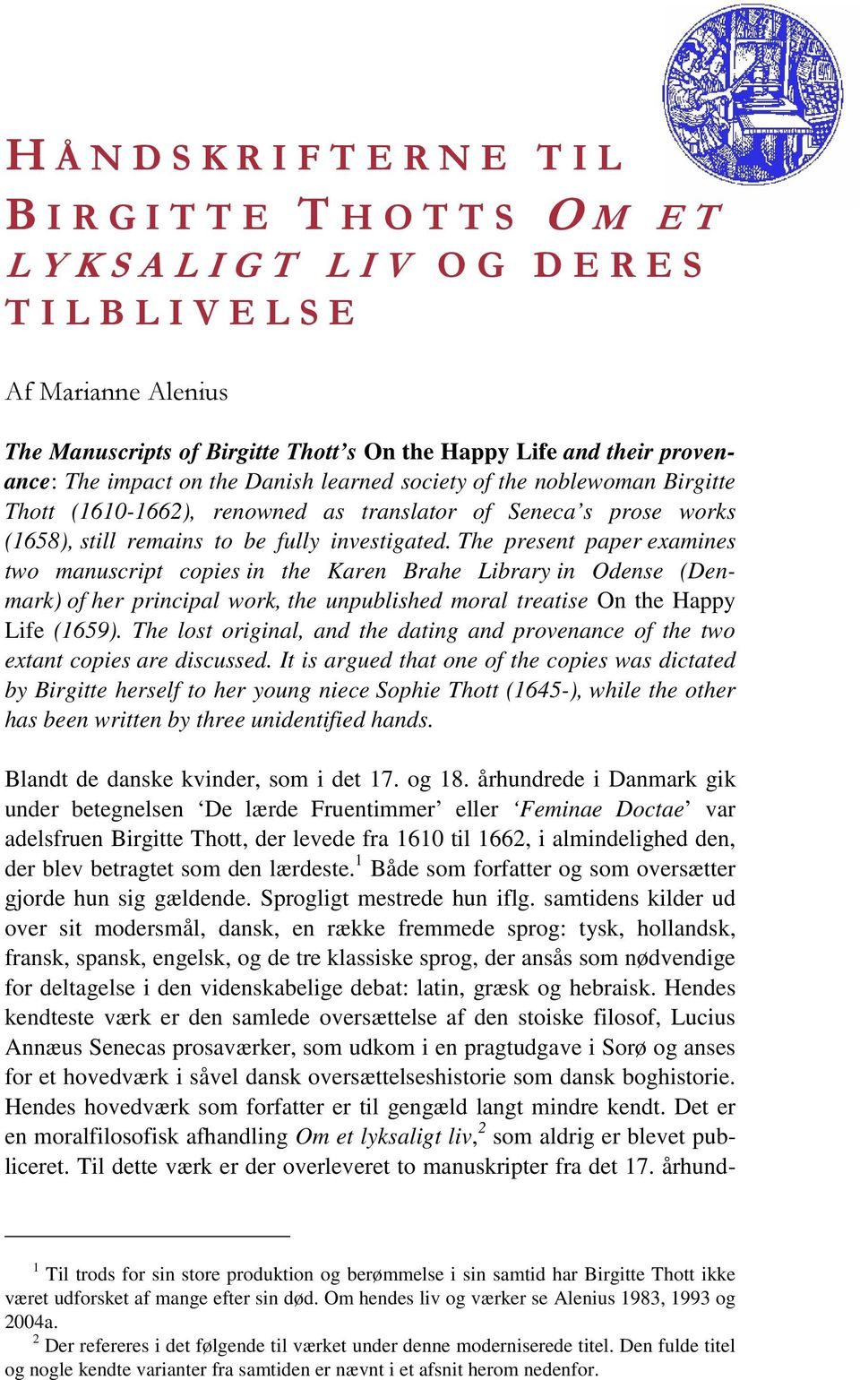 The present paper examines two manuscript copies in the Karen Brahe Library in Odense (Denmark) of her principal work, the unpublished moral treatise On the Happy Life (1659).