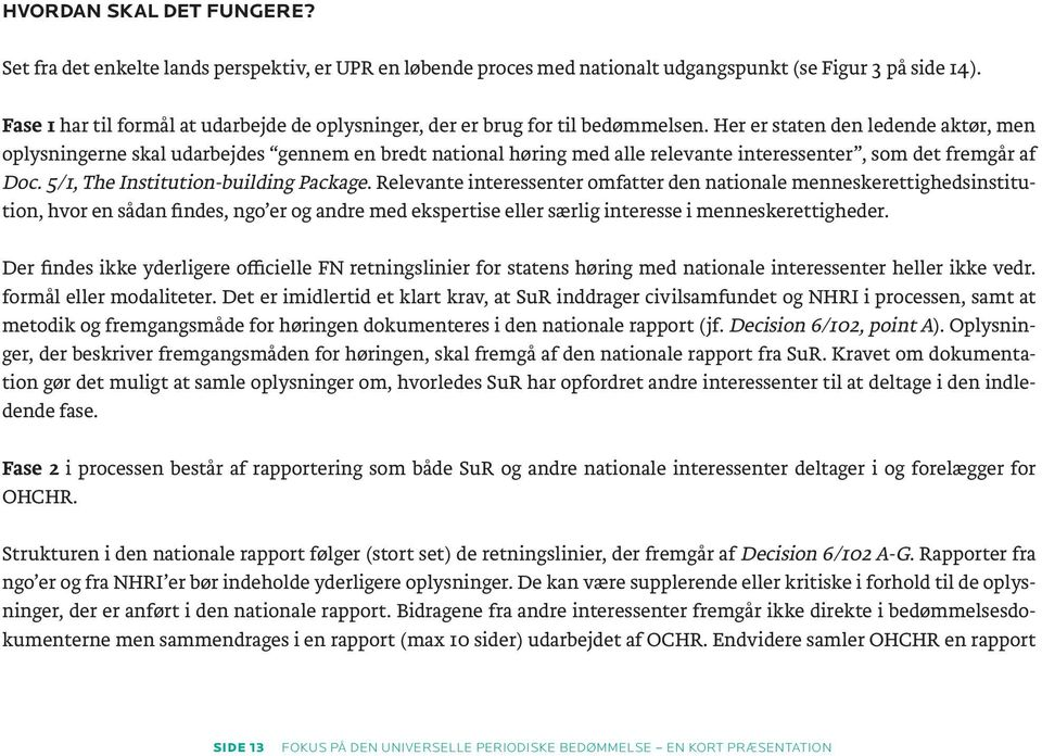 Her er staten den ledende aktør, men oplysningerne skal udarbejdes gennem en bredt national høring med alle relevante interessenter, som det fremgår af Doc. 5/1, The Institution-building Package.
