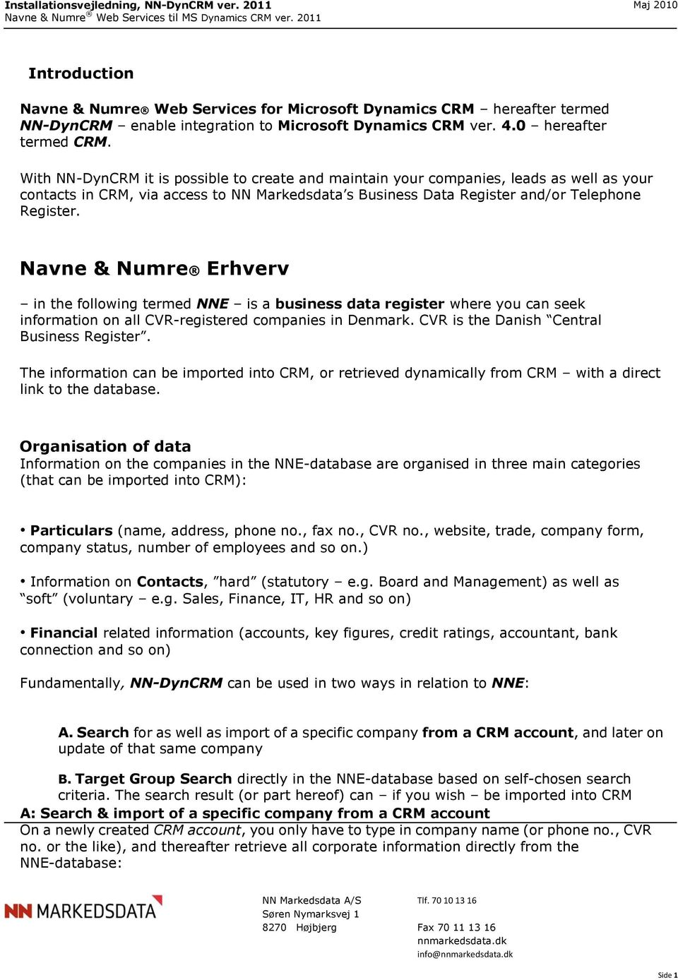 Navne & Numre Erhverv in the following termed NNE is a business data register where you can seek information on all CVR-registered companies in Denmark. CVR is the Danish Central Business Register.