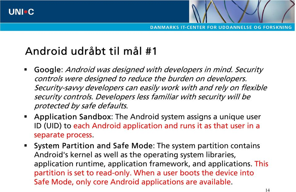 Application Sandbox: The Android system assigns a unique user ID (UID) to each Android application and runs it as that user in a separate process.