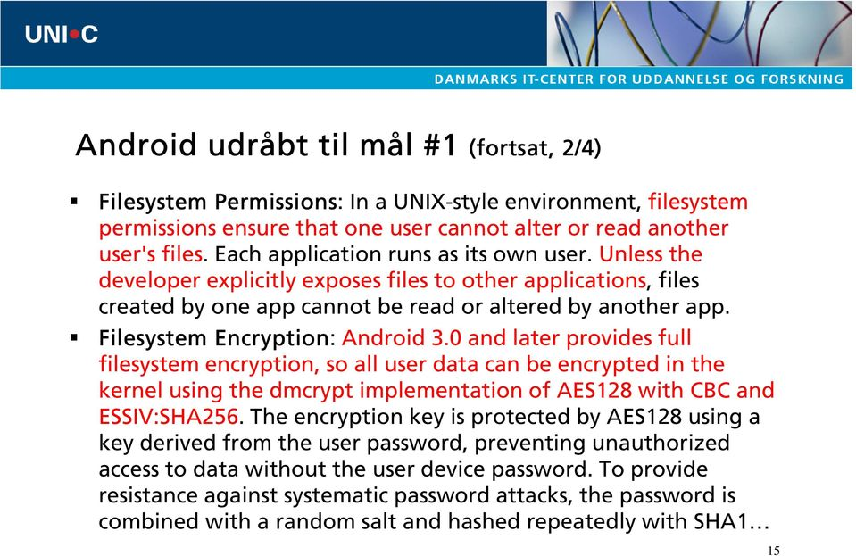 Filesystem Encryption: Android 3.0 and later provides full filesystem encryption, so all user data can be encrypted in the kernel using the dmcrypt implementation of AES128 with CBC and ESSIV:SHA256.