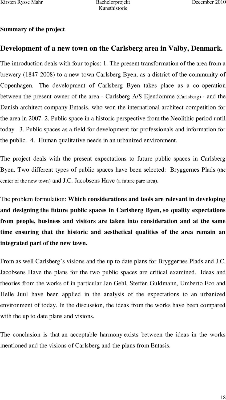 The development of Carlsberg Byen takes place as a co-operation between the present owner of the area - Carlsberg A/S Ejendomme (Carlsberg) - and the Danish architect company Entasis, who won the