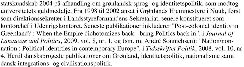 "Seneste publikationer inkluderer ""Post-colonial identity in Greenland? : When the Empire dichotomizes back - bring Politics back in"", i Journal of Language and Politics, 2009, vol. 8, nr."