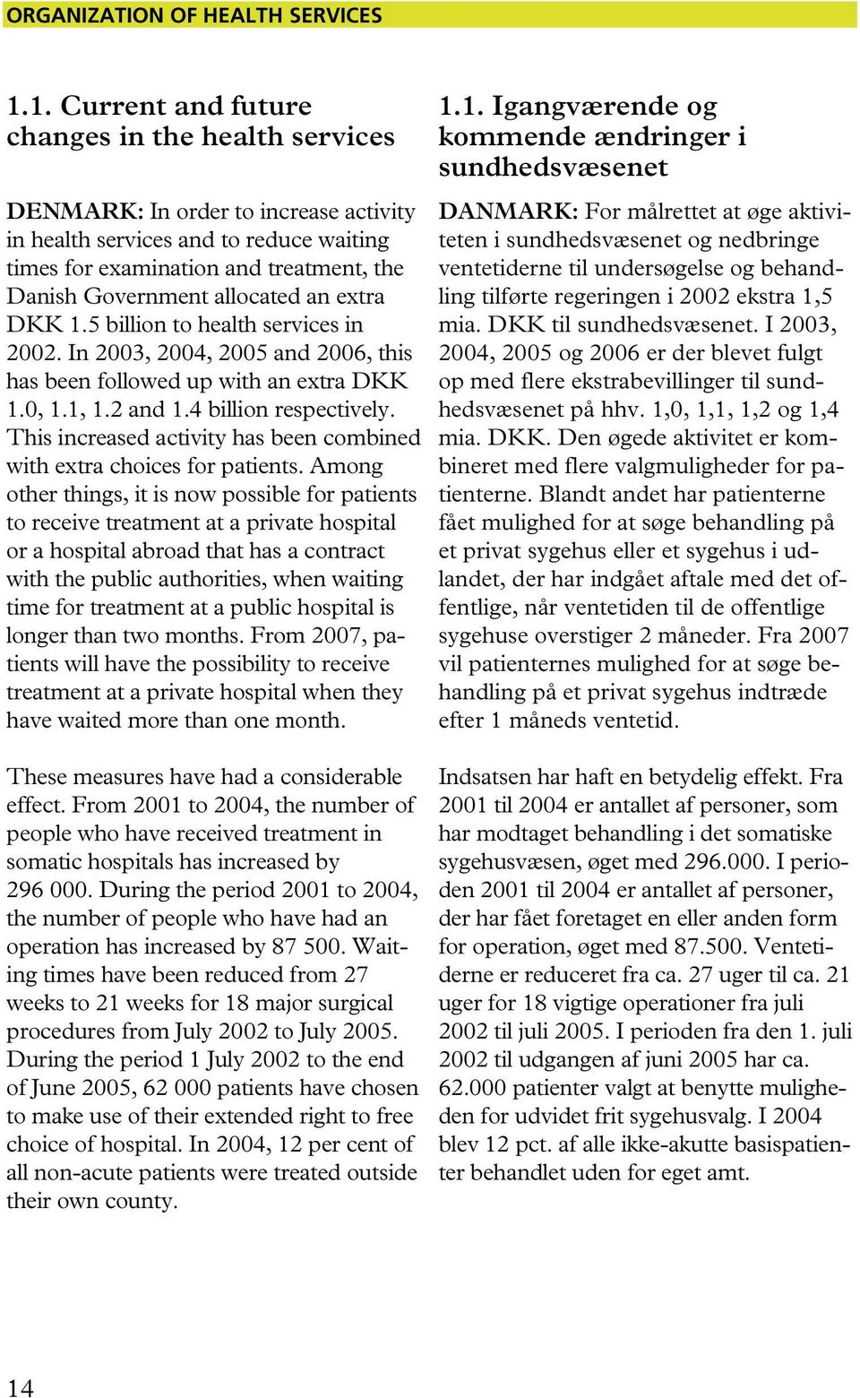 allocated an extra DKK 1.5 billion to health services in 2002. In 2003, 2004, 2005 and 2006, this has been followed up with an extra DKK 1.0, 1.1, 1.2 and 1.4 billion respectively.