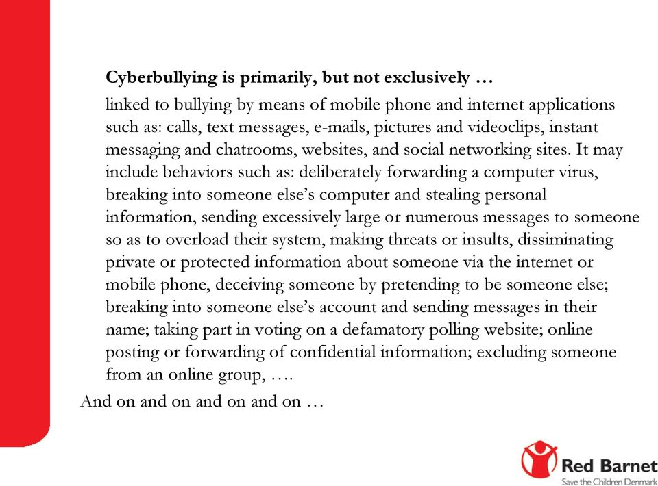 It may include behaviors such as: deliberately forwarding a computer virus, breaking into someone else s computer and stealing personal information, sending excessively large or numerous messages to