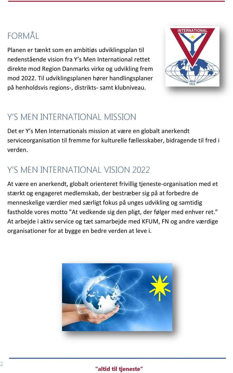 Y S MEN INTERNATIONAL MISSION Det er Y s Men Internationals mission at være en globalt anerkendt serviceorganisation til fremme for kulturelle fællesskaber, bidragende til fred i verden.
