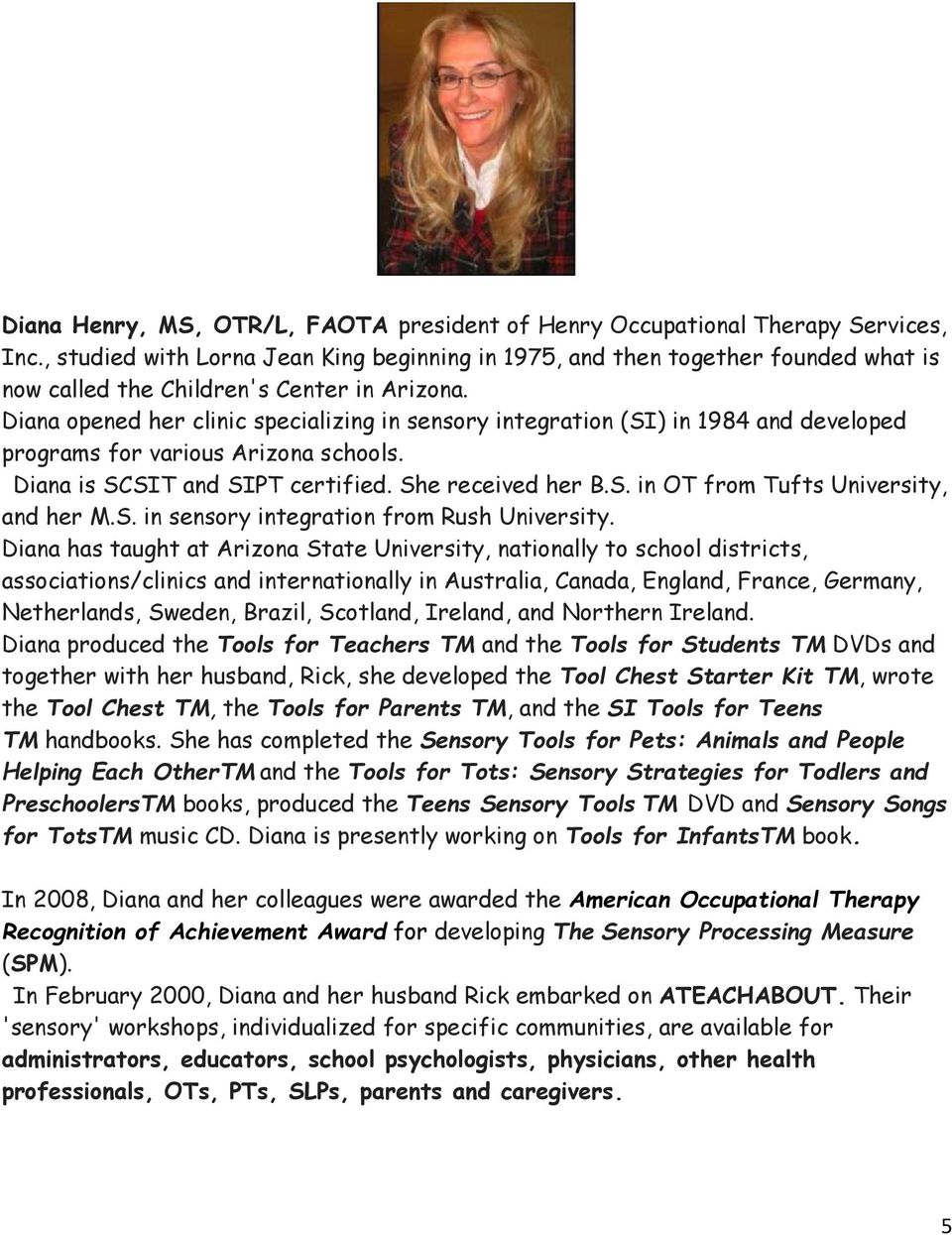 Diana opened her clinic specializing in sensory integration (SI) in 1984 and developed programs for various Arizona schools. Diana is SCSIT and SIPT certified. She received her B.S. in OT from Tufts University, and her M.