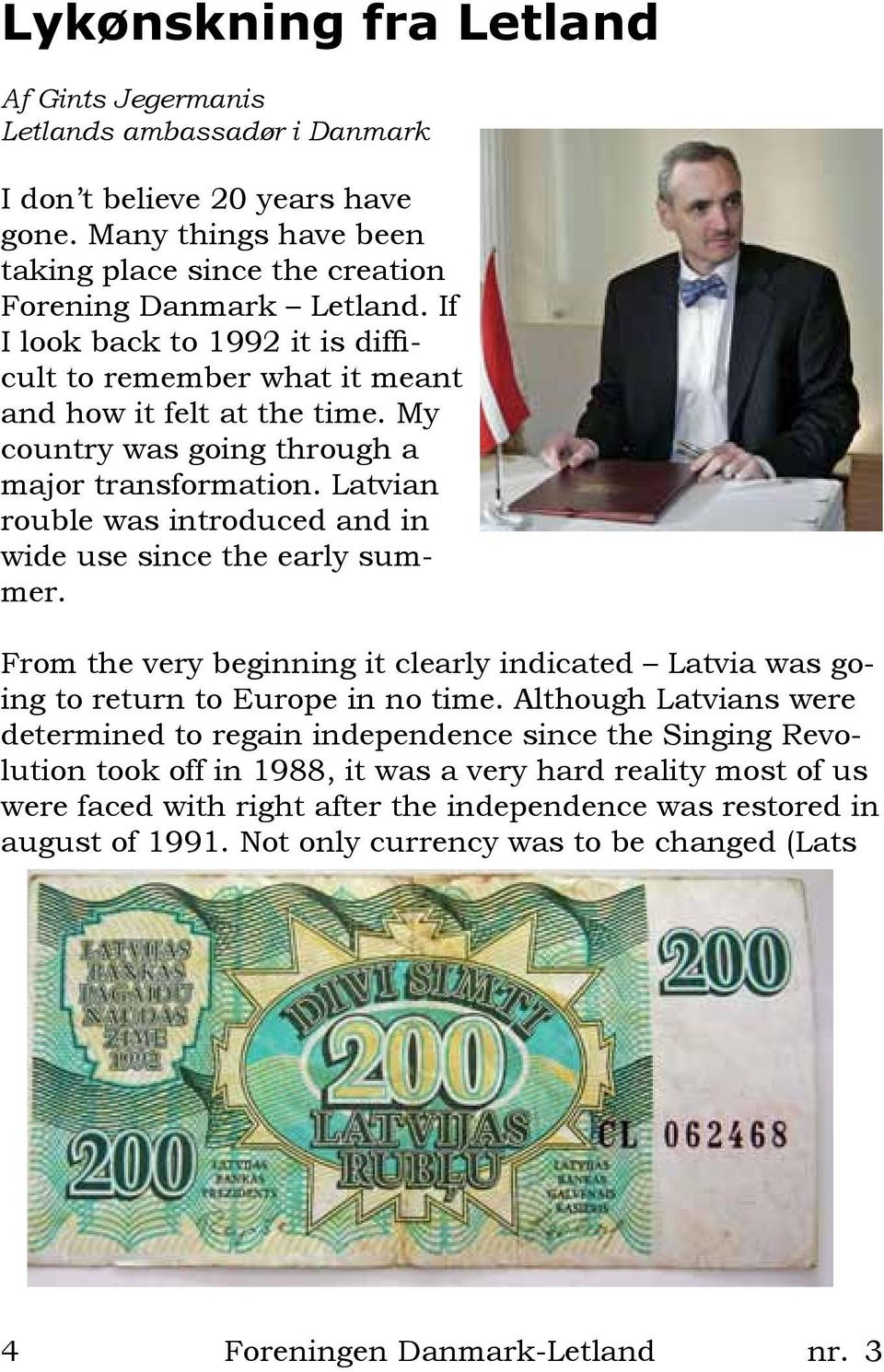 Latvian rouble was introduced and in wide use since the early summer. From the very beginning it clearly indicated Latvia was going to return to Europe in no time.