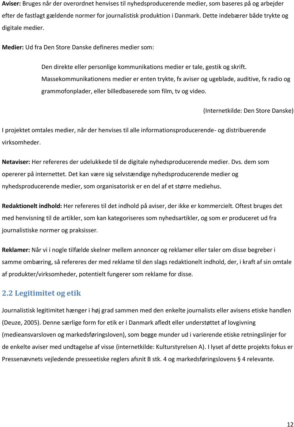 Massekommunikationens medier er enten trykte, fx aviser og ugeblade, auditive, fx radio og grammofonplader, eller billedbaserede som film, tv og video.