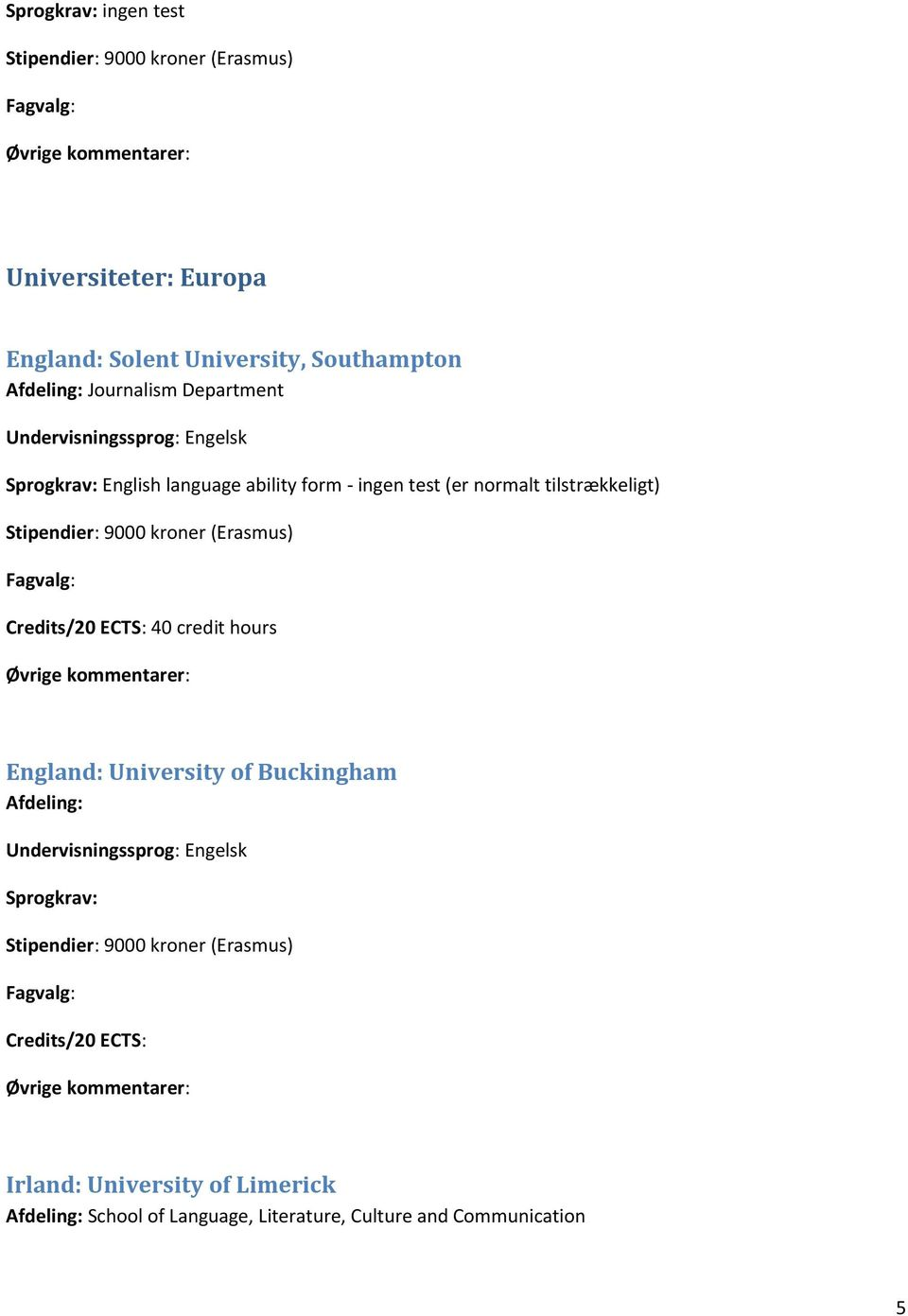 ECTS: 40 credit hours England: University of Buckingham Afdeling: Sprogkrav: Credits/20 ECTS: