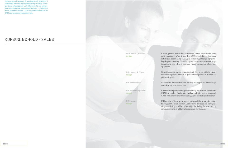 KURSUSINDHOLD - SALES CRM Market & Business ( 2 dag) DM Products & Prising ( dag) DM Technical Sales DM Implementing Process ( dag) DM Instructor ( dag) Kurset giver et indblik i de nuværende trends