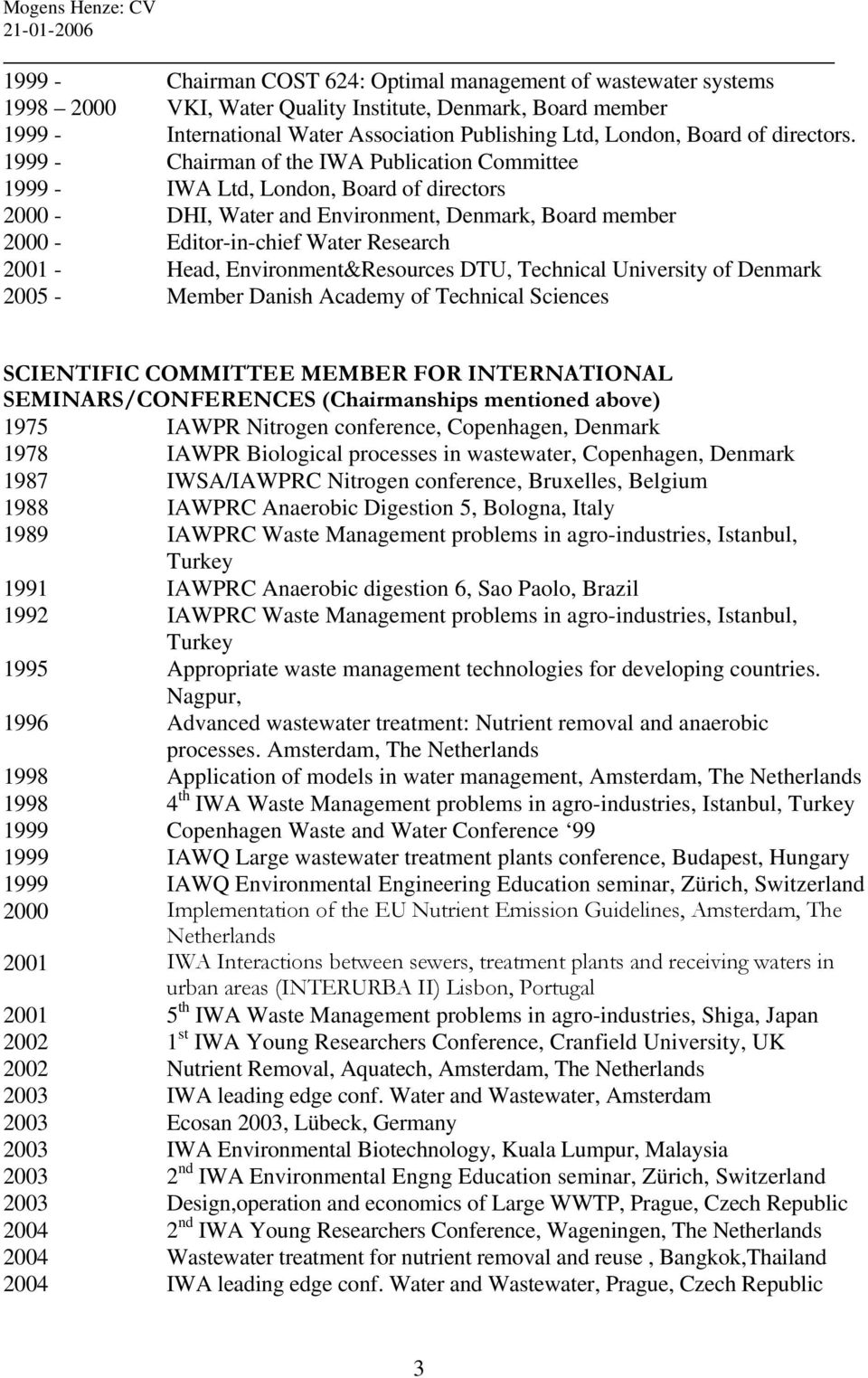 1999 - Chairman of the IWA Publication Committee 1999 - IWA Ltd, London, Board of directors 2000 - DHI, Water and Environment, Denmark, Board member 2000 - Editor-in-chief Water Research 2001 - Head,