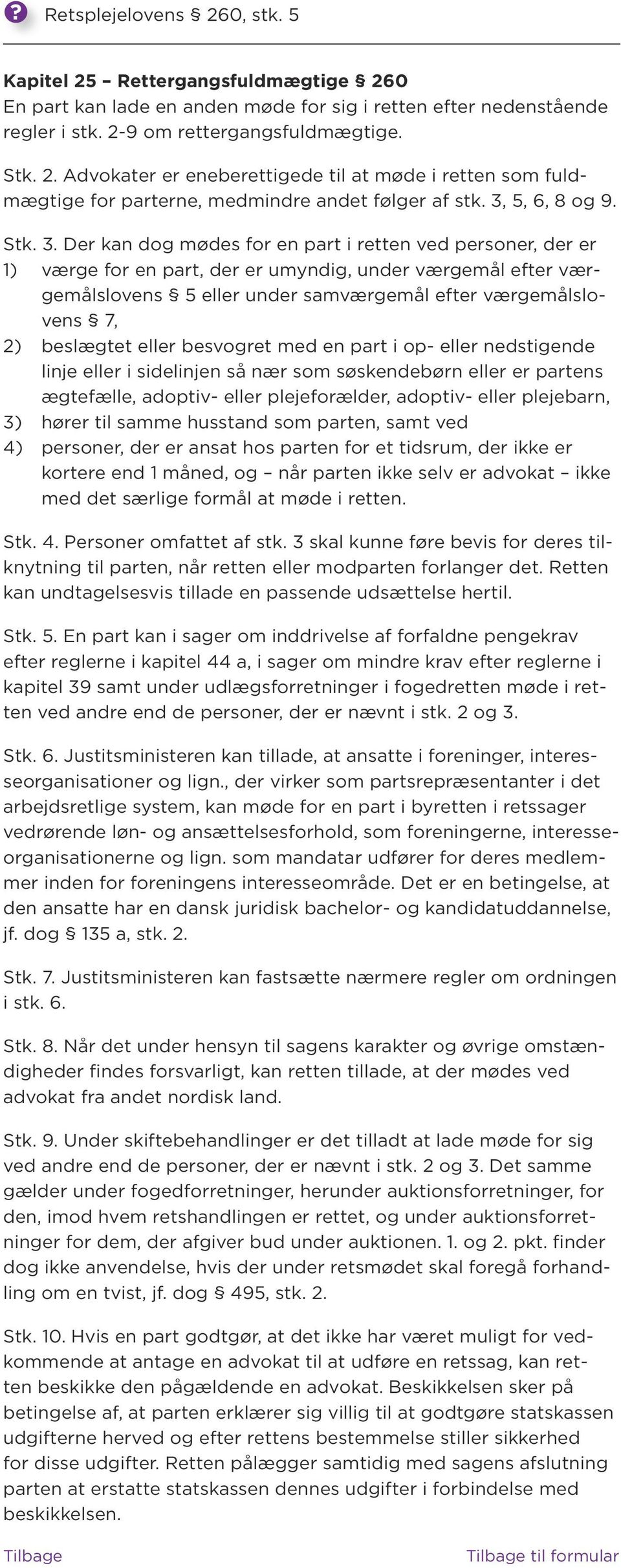 Der kan dog mødes for en part i retten ved personer, der er 1) værge for en part, der er umyndig, under værgemål efter værgemålslovens 5 eller under samværgemål efter værgemålslovens 7, 2) beslægtet