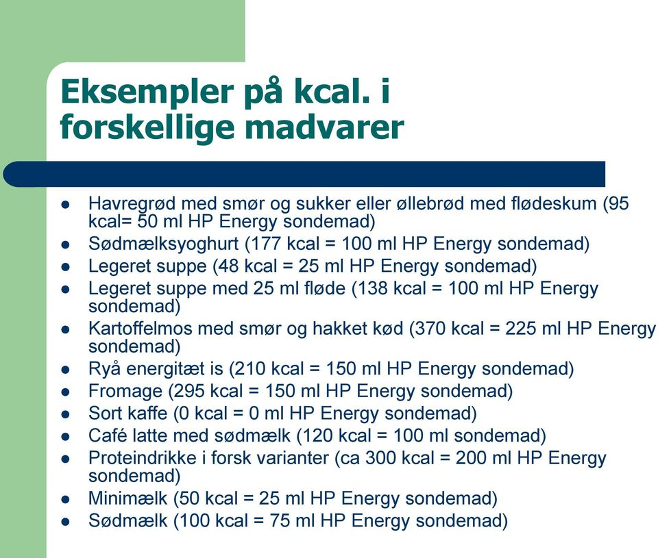 (48 kcal = 25 ml HP Energy sondemad) Legeret suppe med 25 ml fløde (138 kcal = 100 ml HP Energy sondemad) Kartoffelmos med smør og hakket kød (370 kcal = 225 ml HP Energy sondemad) Ryå