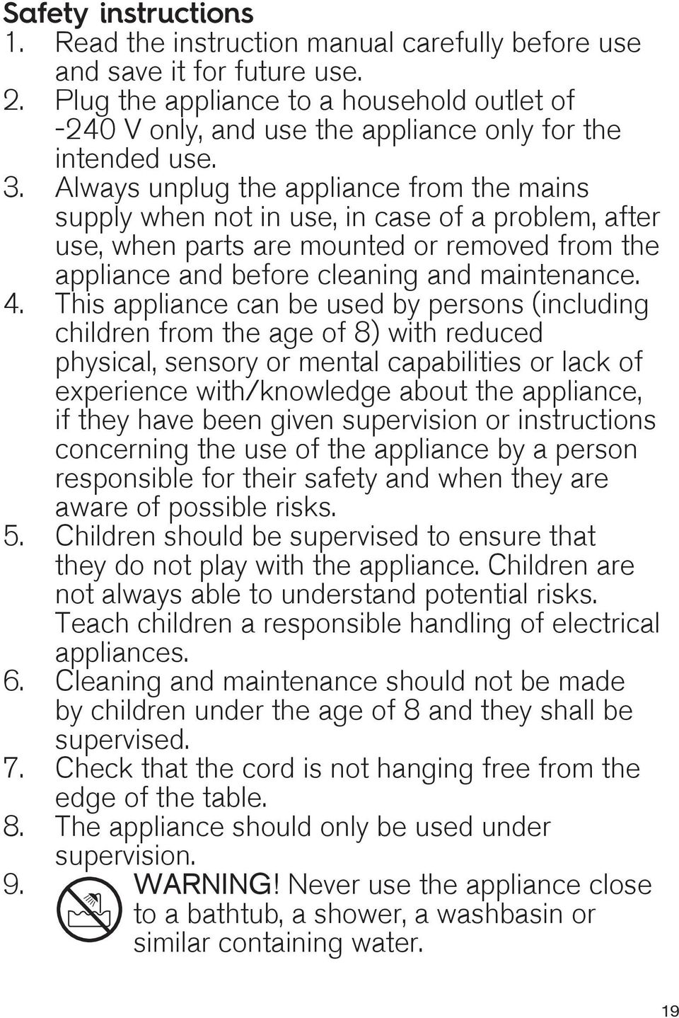 Always unplug the appliance from the mains supply when not in use, in case of a problem, after use, when parts are mounted or removed from the appliance and before cleaning and maintenance. 4.