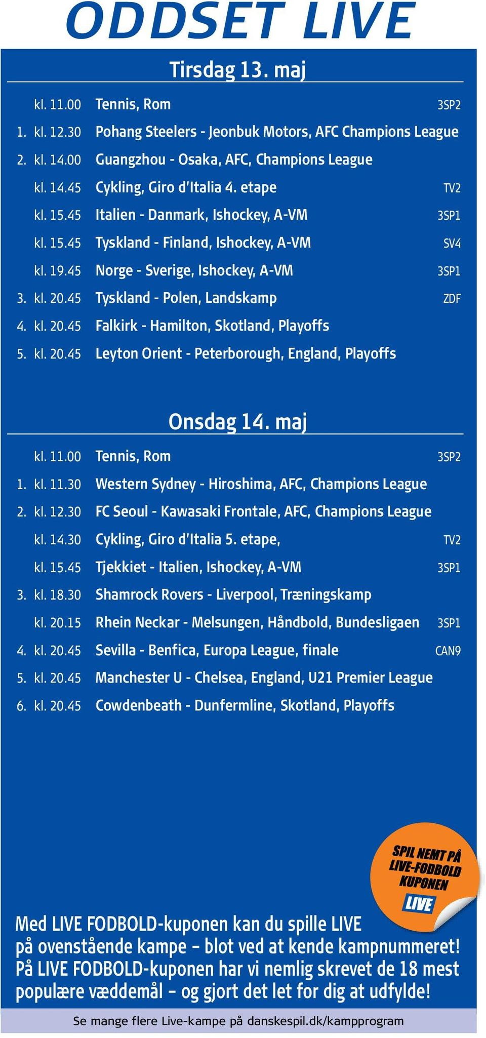 kl. 20.45 Leyton Orient Peterborough, England, Playoffs Onsdag 14. maj kl. 11.00 Tennis, Rom 3SP2 1. kl. 11.30 Western Sydney Hiroshima, AFC, Champions League 2. kl. 12.