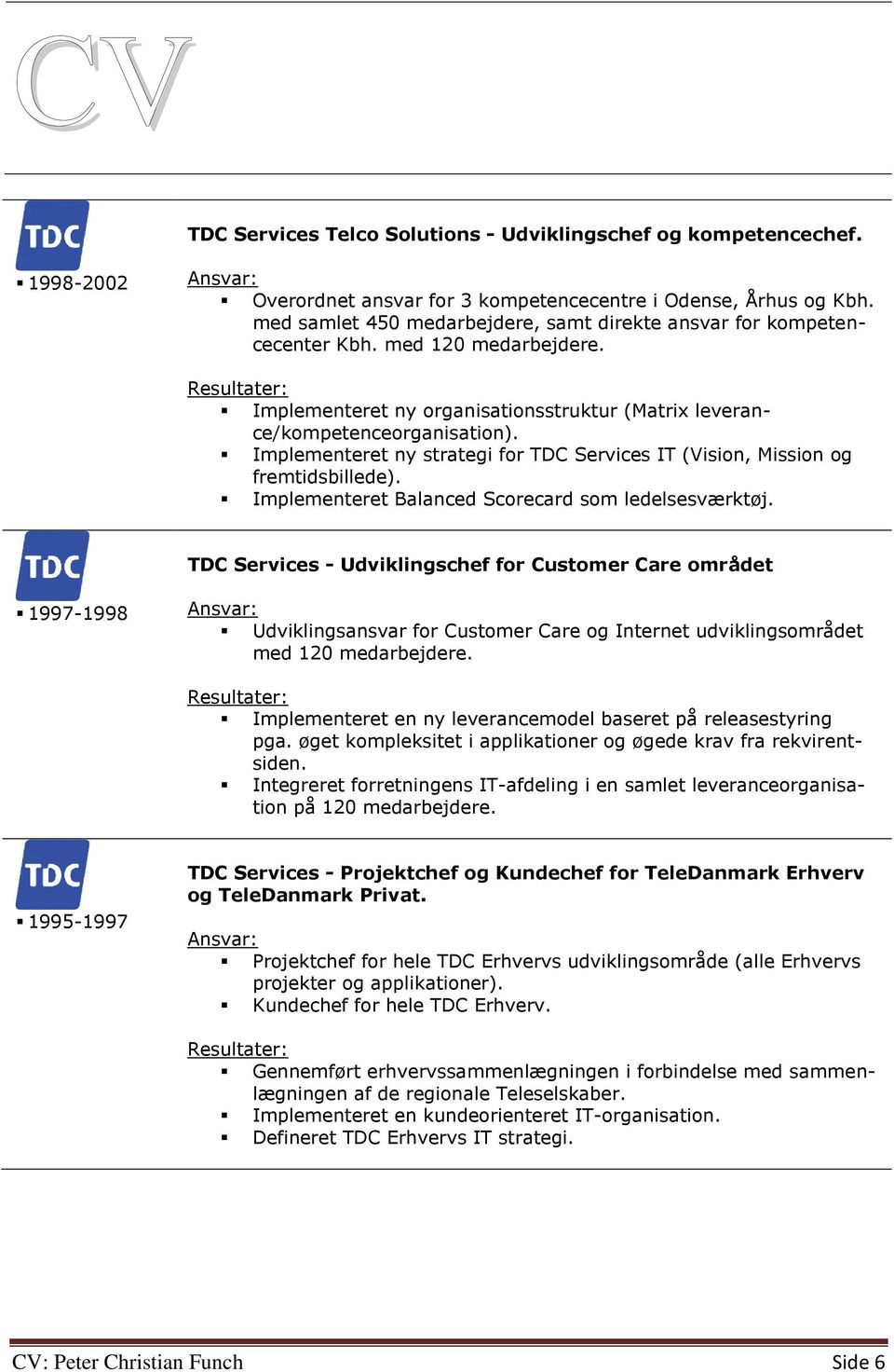 Implementeret ny strategi for TDC Services IT (Vision, Mission og fremtidsbillede). Implementeret Balanced Scorecard som ledelsesværktøj.