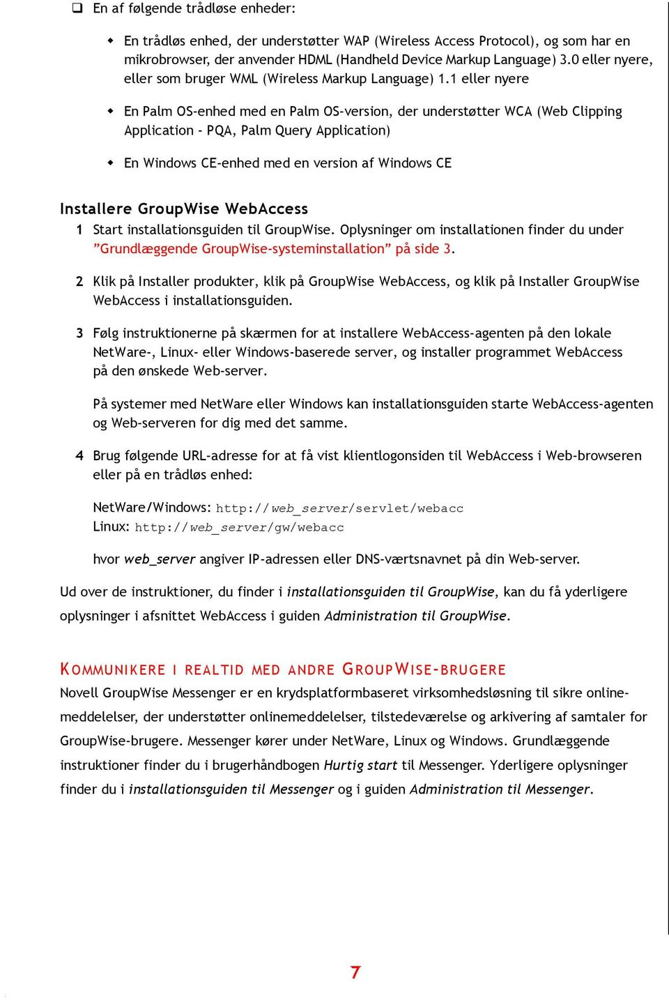 "1 eller nyere "" En Palm OS-enhed med en Palm OS-version, der understøtter WCA (Web Clipping Application - PQA, Palm Query Application) "" En Windows CE-enhed med en version af Windows CE Installere"