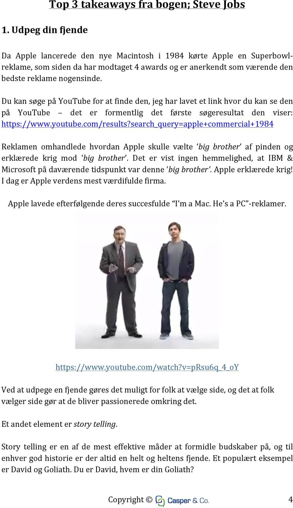 com/results?search_query=apple+commercial+1984 Reklamen omhandlede hvordan Apple skulle vælte big brother af pinden og erklærede krig mod big brother.