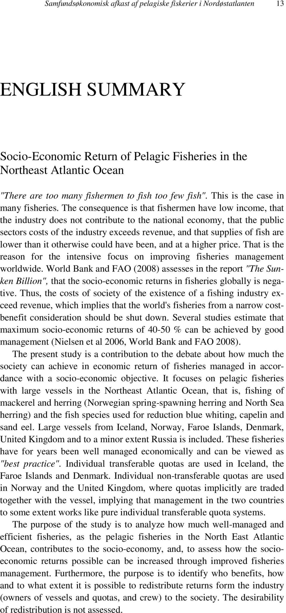 The consequence is that fishermen have low income, that the industry does not contribute to the national economy, that the public sectors costs of the industry exceeds revenue, and that supplies of