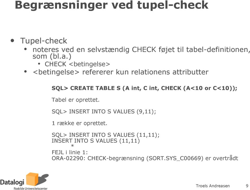 ) CHECK <betingelse> <betingelse> refererer kun relationens attributter SQL> CREATE TABLE S (A int, C int, CHECK (A<10