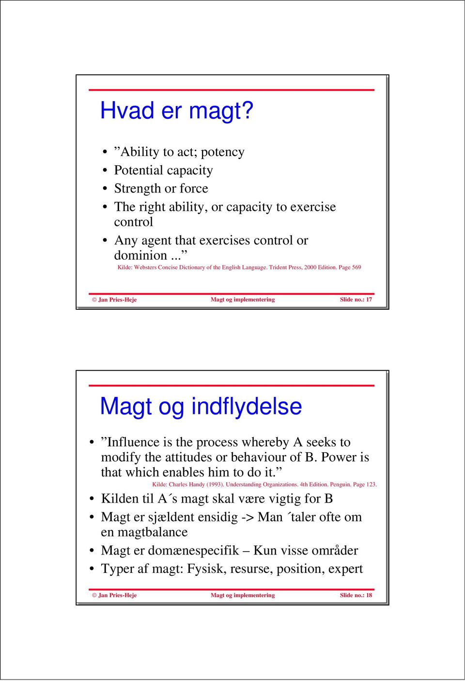 : 17 Magt og indflydelse Influence is the process whereby A seeks to modify the attitudes or behaviour of B. Power is that which enables him to do it. Kilde: Charles Handy (1993).