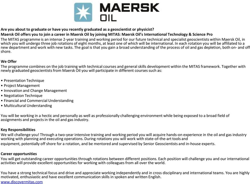 future technical and specialist geoscientists within Maersk Oil, in which you will undergo three job rotations of eight months, at least one of which will be international.