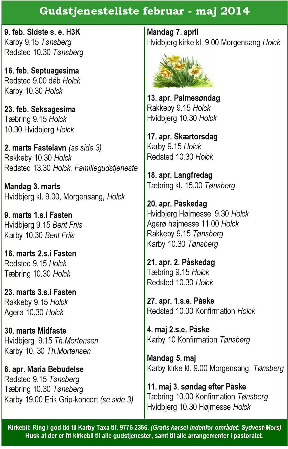 15 Bent Friis Karby 10.30 Bent Friis 16. marts 2.s.i Fasten Redsted 9.15 Holck Tæbring 10.30 Holck 23. marts 3.s.i Fasten Rakkeby 9.15 Holck Agerø 10.30 Holck 30. marts Midfaste Hvidbjerg 9.15 Th.