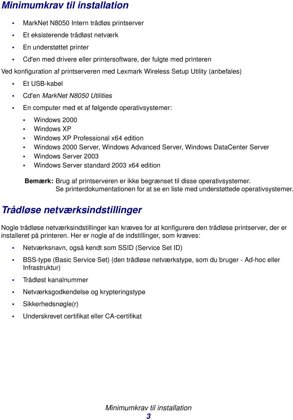 Windows XP Professional x64 edition Windows 2000 Server, Windows Advanced Server, Windows DataCenter Server Windows Server 2003 Windows Server standard 2003 x64 edition Bemærk: Brug af printserveren