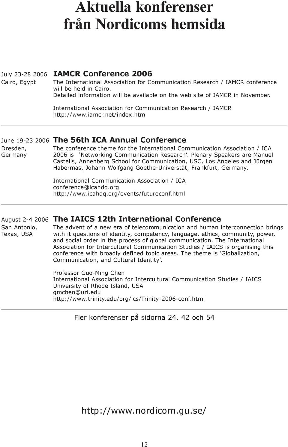htm June 19-23 2006 The 56th ICA Annual Conference Dresden, The conference theme for the International Communication Association / ICA Germany 2006 is Networking Communication Research.