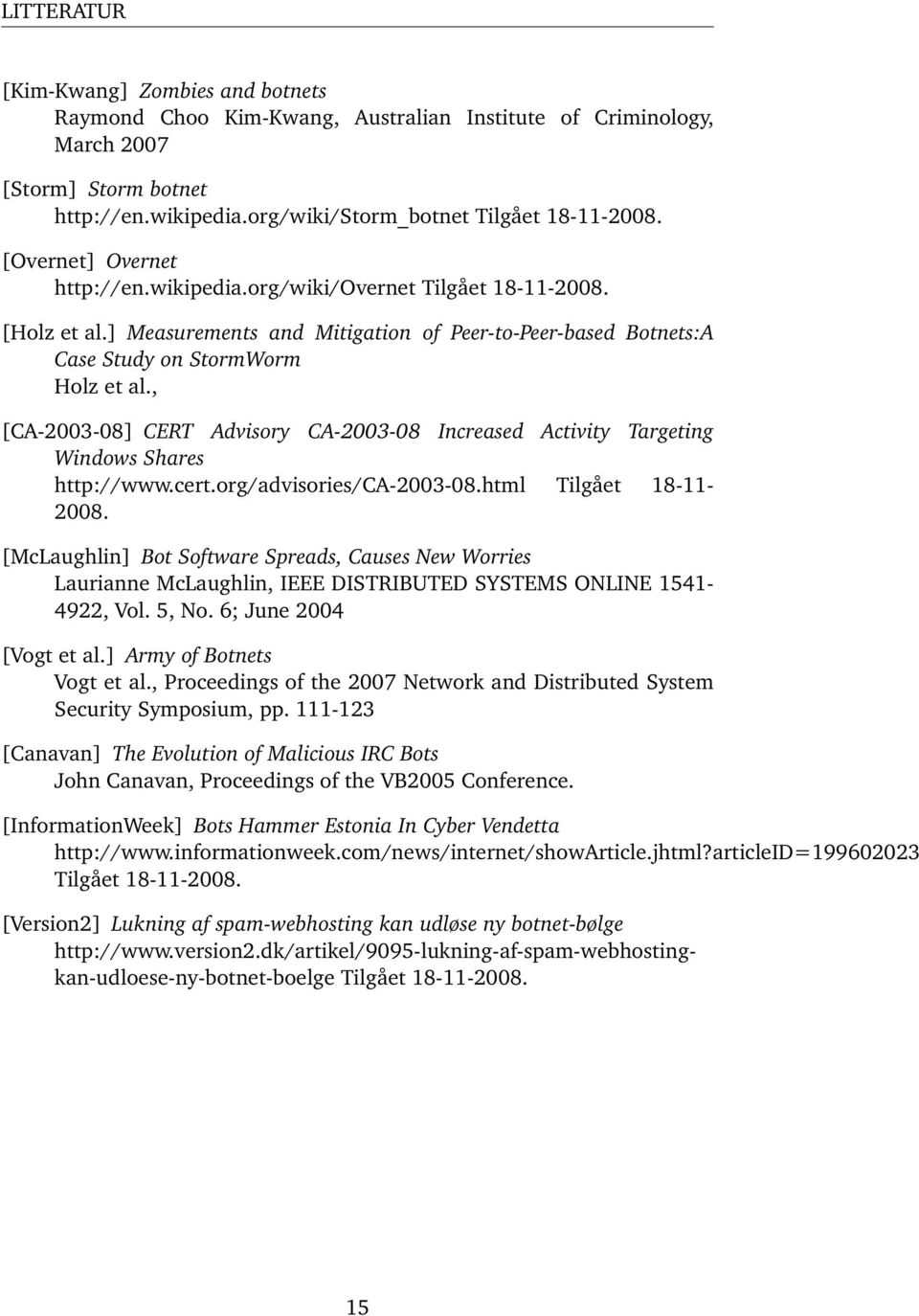 , [CA-2003-08] CERT Advisory CA-2003-08 Increased Activity Targeting Windows Shares http://www.cert.org/advisories/ca-2003-08.html Tilgået 18-11- 2008.