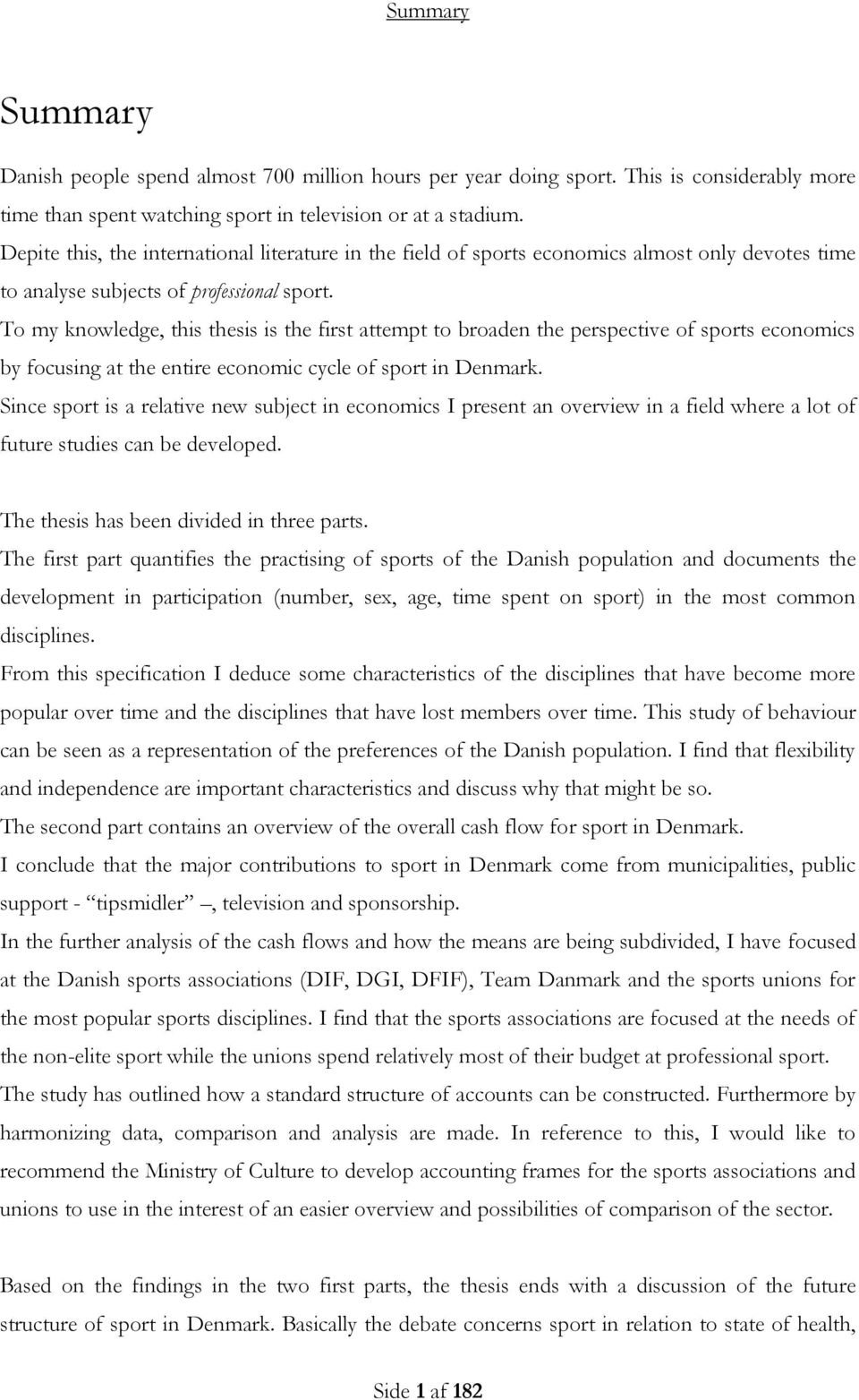 To my knowledge, this thesis is the first attempt to broaden the perspective of sports economics by focusing at the entire economic cycle of sport in Denmark.