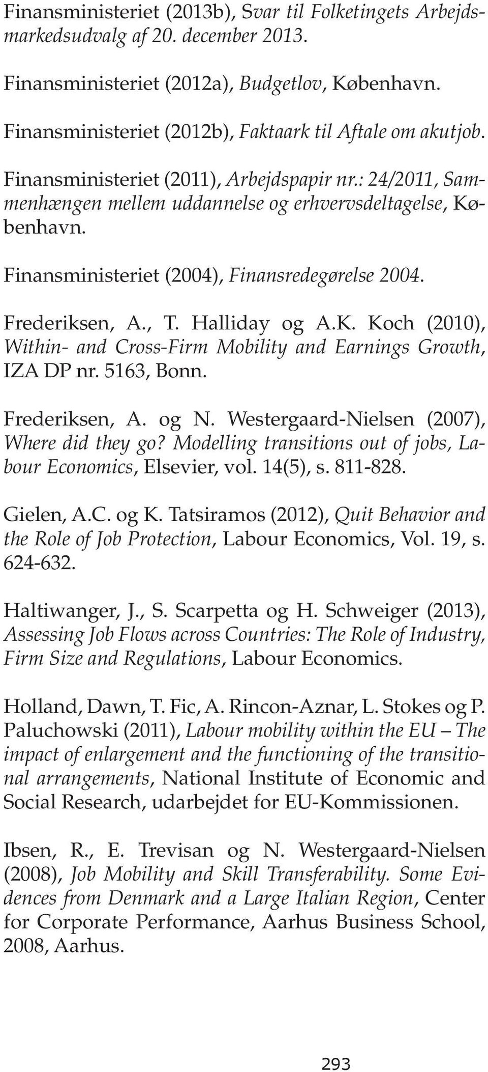Halliday og A.K. Koch (2010), Within- and Cross-Firm Mobility and Earnings Growth, IZA DP nr. 5163, Bonn. Frederiksen, A. og N. Westergaard-Nielsen (2007), Where did they go?