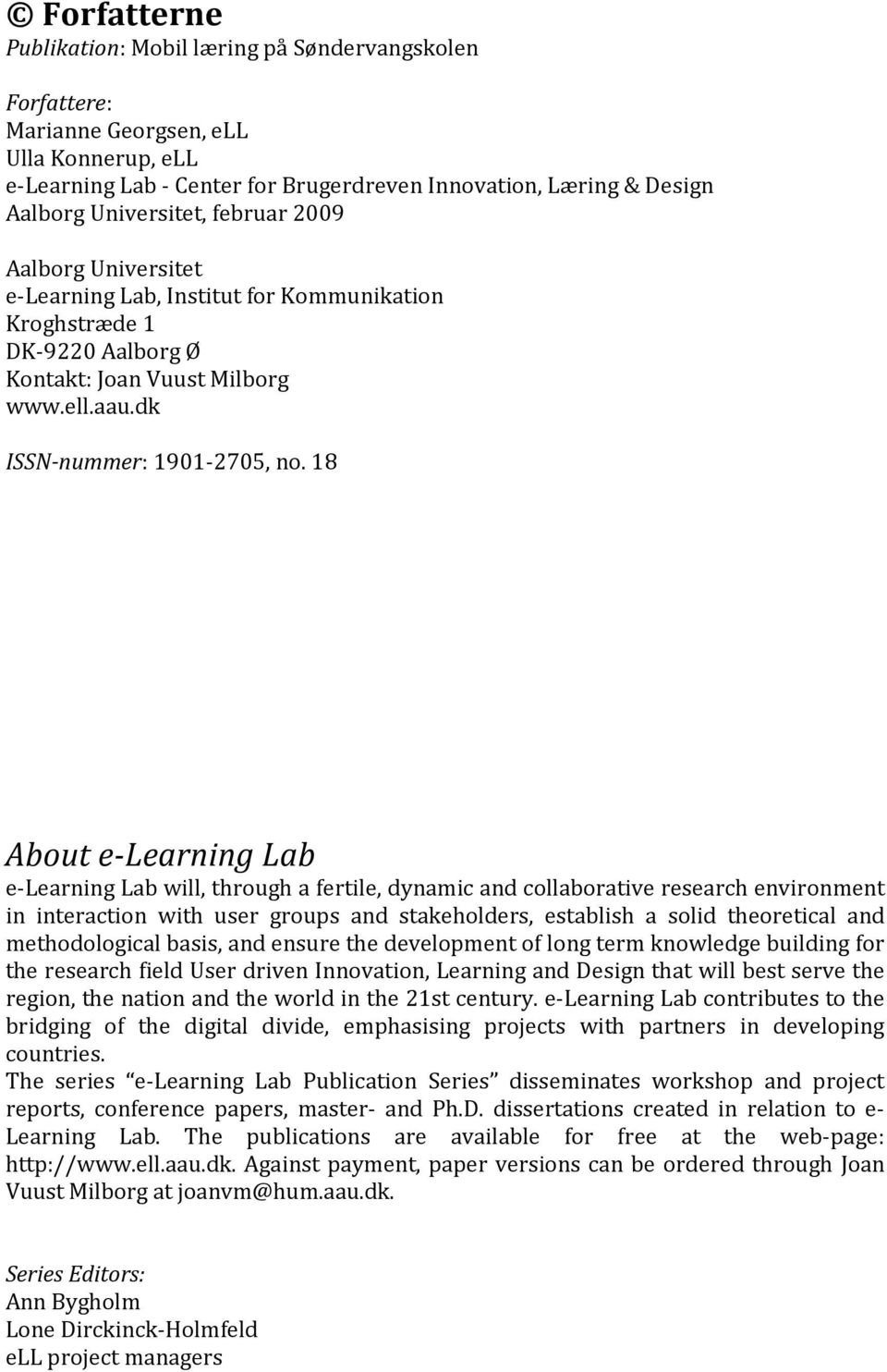 18 About e-learning Lab e-learning Lab will, through a fertile, dynamic and collaborative research environment in interaction with user groups and stakeholders, establish a solid theoretical and