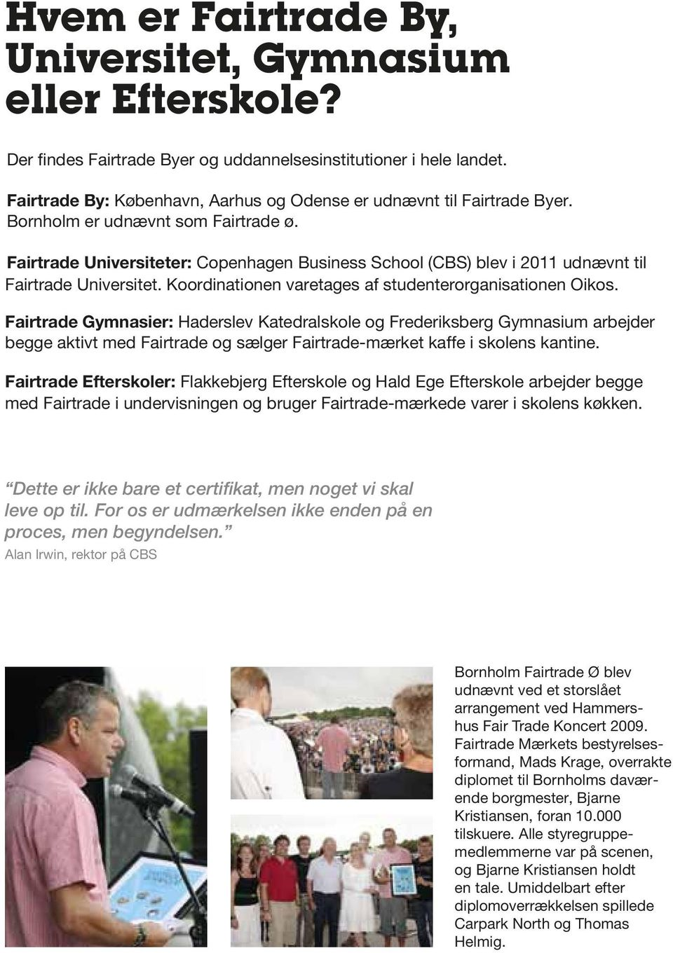 Fairtrade Universiteter: Copenhagen Business School (CBS) blev i 2011 udnævnt til Fairtrade Universitet. Koordinationen varetages af studenterorganisationen Oikos.
