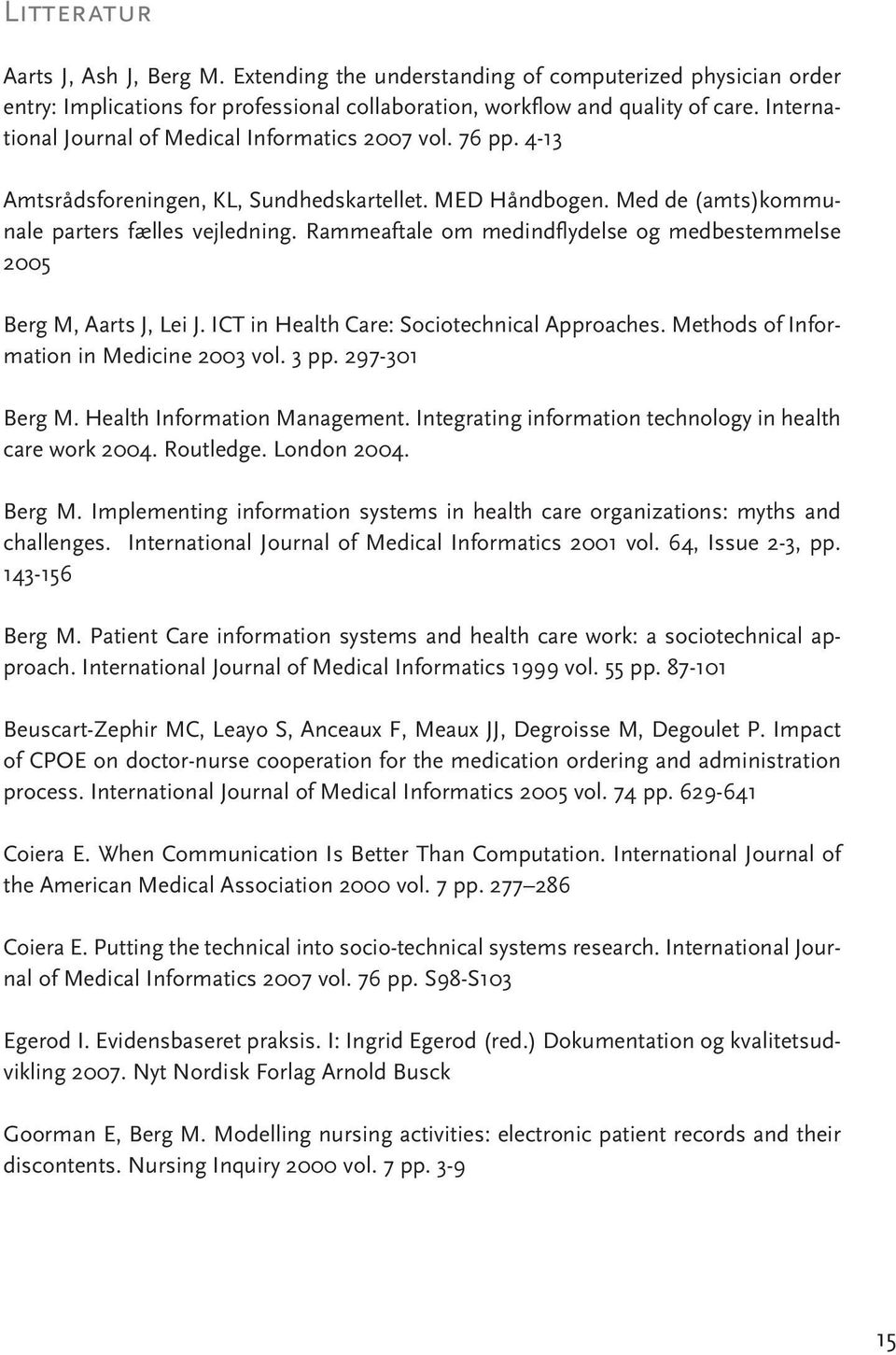 Rammeaftale om medindflydelse og medbestemmelse 2005 Berg M, Aarts J, Lei J. ICT in Health Care: Sociotechnical Approaches. Methods of Information in Medicine 2003 vol. 3 pp. 297-301 Berg M.