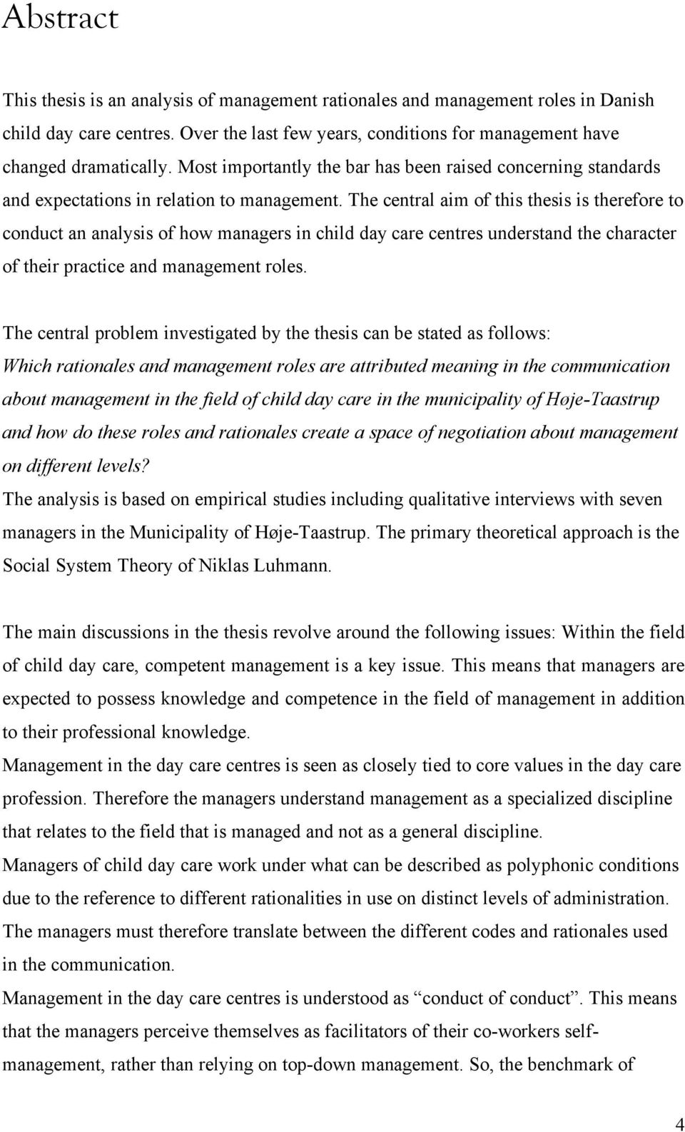 The central aim of this thesis is therefore to conduct an analysis of how managers in child day care centres understand the character of their practice and management roles.