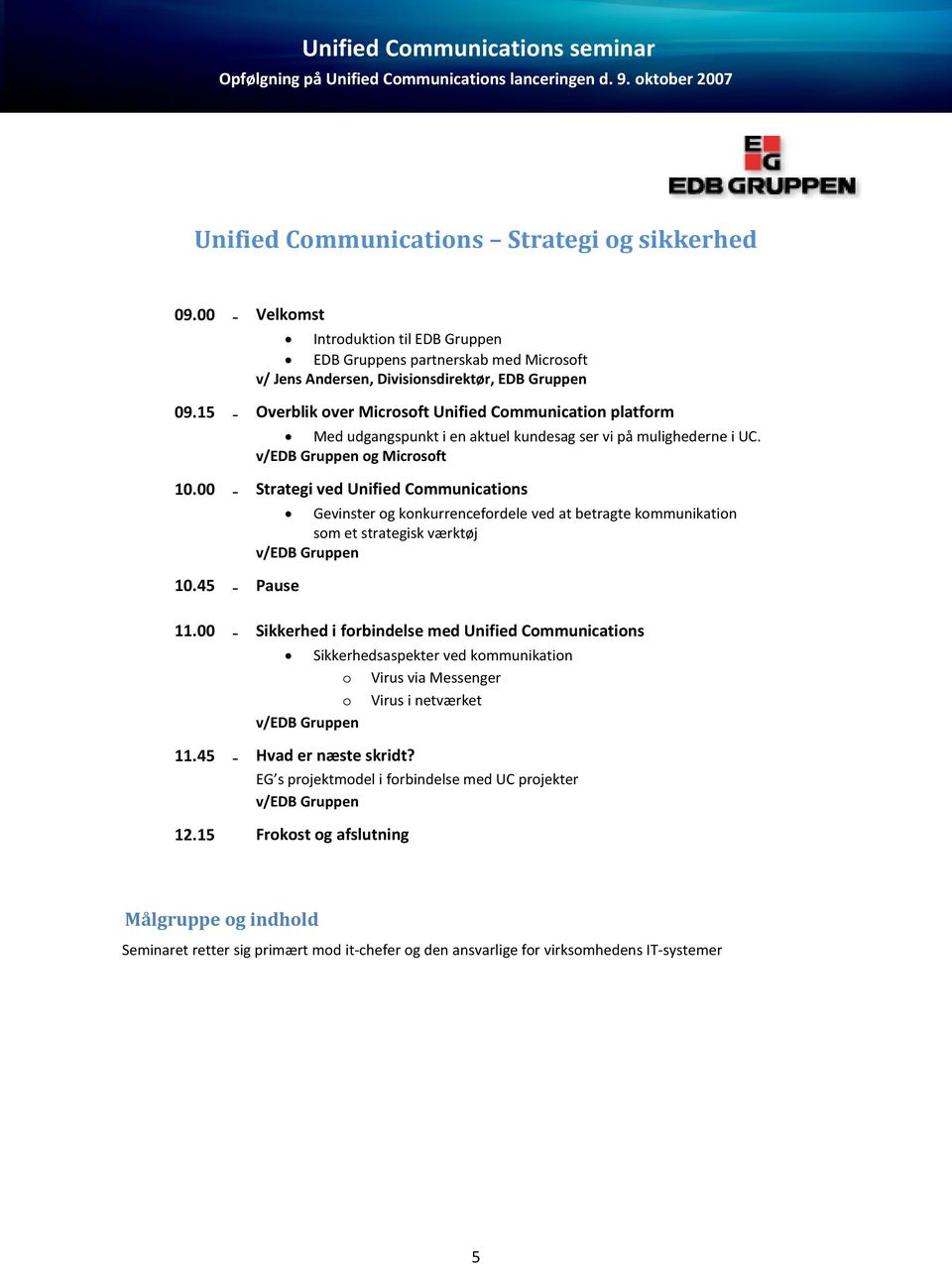 00 - Strategi ved Unified Communications 10.45 - Pause Gevinster og konkurrencefordele ved at betragte kommunikation som et strategisk værktøj v/edb Gruppen 11.