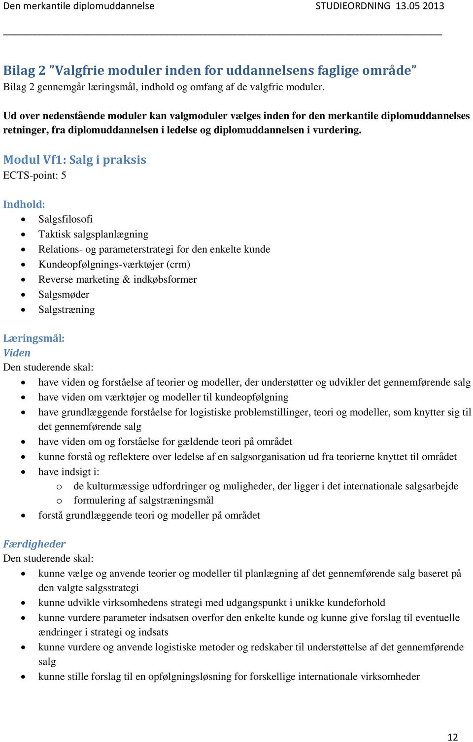 Modul Vf1: Salg i praksis ECTS-point: 5 Indhold: Salgsfilosofi Taktisk salgsplanlægning Relations- og parameterstrategi for den enkelte kunde Kundeopfølgnings-værktøjer (crm) Reverse marketing &